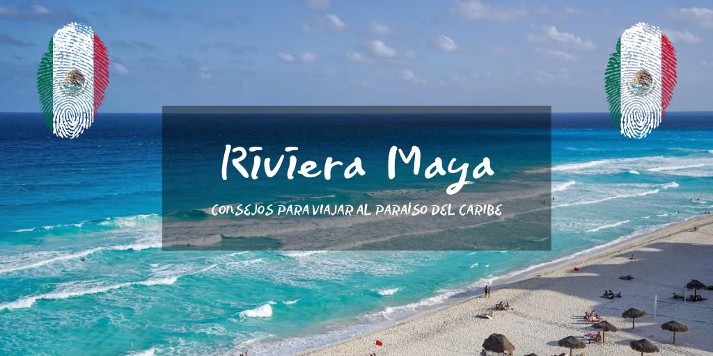 Consejos para tu viaje a Riviera Maya
